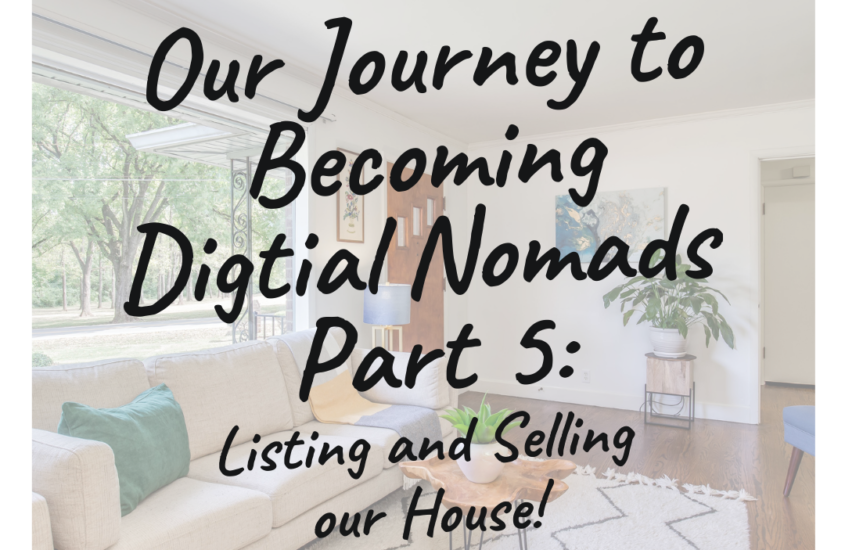 Our Journey to Becoming Digital Nomads Part 5: Listing and Selling Our House