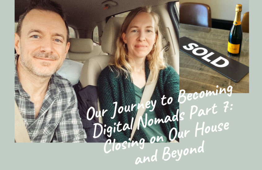 OUR JOURNEY TO BECOMING DIGITAL NOMADS PART 7: Closing on Our House and Beyond